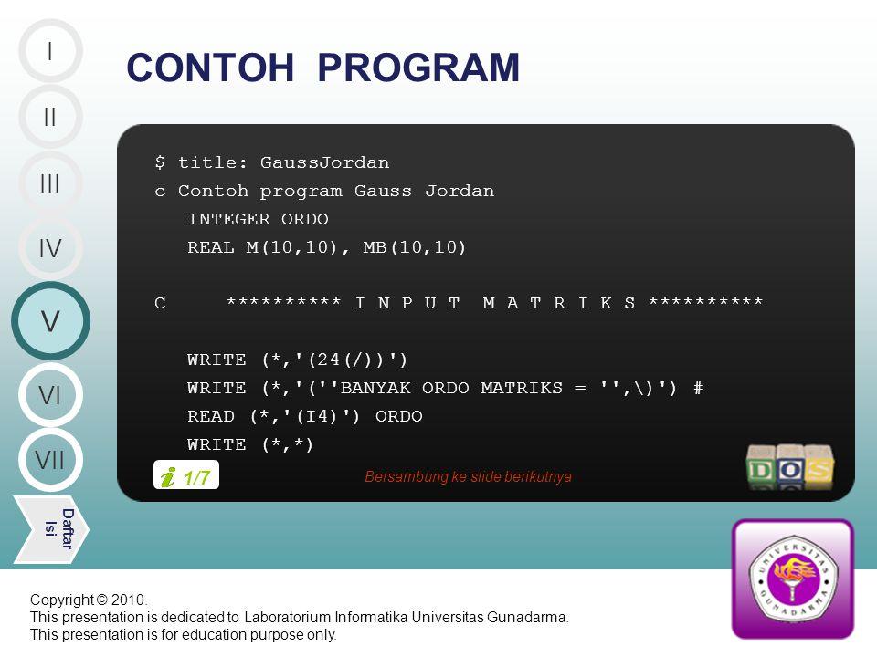 $ title: GaussJordan c Contoh program Gauss Jordan INTEGER ORDO REAL M(10,10), MB(10,10) C ********** I N P U T M A T R I K S ********** WRITE (*, (24(/)) ) WRITE (*, ( BANYAK ORDO MATRIKS = ,\) ) # READ (*, (I4) ) ORDO WRITE (*,*) CONTOH PROGRAM II V Daftar Isi III IV I VI VII 1/7 Bersambung ke slide berikutnya Copyright © 2010.