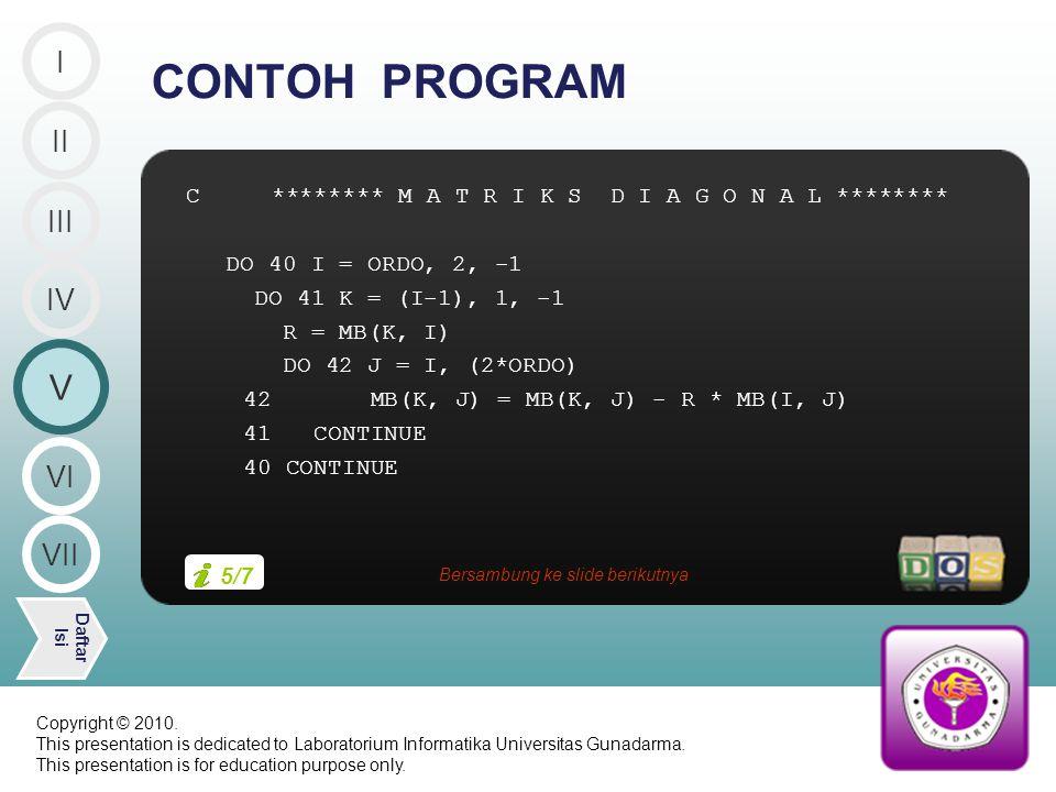 C ******** M A T R I K S D I A G O N A L ******** DO 40 I = ORDO, 2, -1 DO 41 K = (I-1), 1, -1 R = MB(K, I) DO 42 J = I, (2*ORDO) 42 MB(K, J) = MB(K, J) - R * MB(I, J) 41 CONTINUE 40 CONTINUE CONTOH PROGRAM II V Daftar Isi III IV I VI VII 5/7 Bersambung ke slide berikutnya Copyright © 2010.