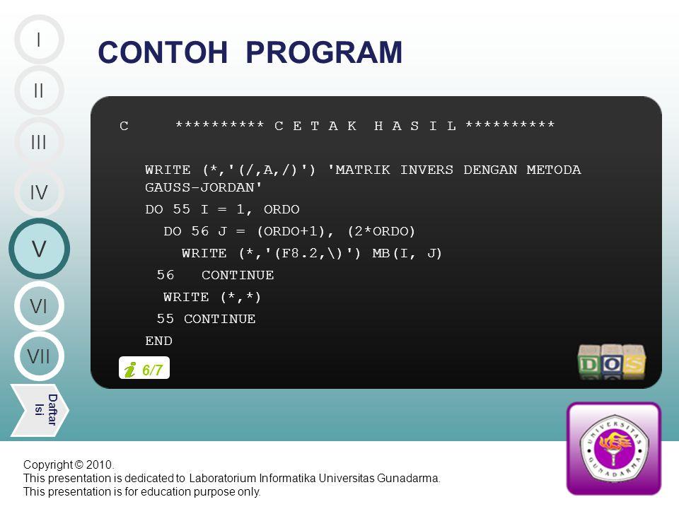 C ********** C E T A K H A S I L ********** WRITE (*, (/,A,/) ) MATRIK INVERS DENGAN METODA GAUSS-JORDAN DO 55 I = 1, ORDO DO 56 J = (ORDO+1), (2*ORDO) WRITE (*, (F8.2,\) ) MB(I, J) 56 CONTINUE WRITE (*,*) 55 CONTINUE END CONTOH PROGRAM II V Daftar Isi III IV I VI VII 6/7 Copyright © 2010.