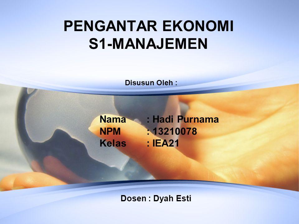 PENGANTAR EKONOMI S1-MANAJEMEN Nama : Hadi Purnama NPM : 13210078 Kelas : IEA21 Disusun Oleh : Dosen : Dyah Esti
