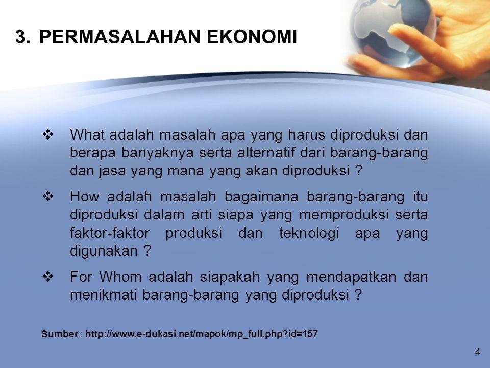 3. PERMASALAHAN EKONOMI  What adalah masalah apa yang harus diproduksi dan berapa banyaknya serta alternatif dari barang-barang dan jasa yang mana ya