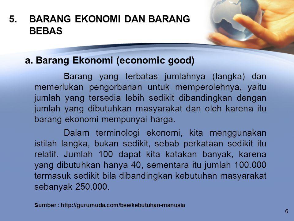 5. BARANG EKONOMI DAN BARANG BEBAS a. Barang Ekonomi (economic good) Barang yang terbatas jumlahnya (langka) dan memerlukan pengorbanan untuk memperol