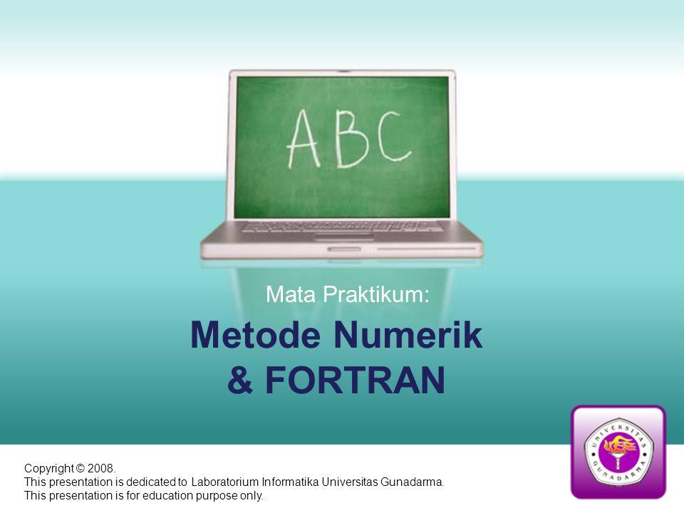 Metode Numerik & FORTRAN Mata Praktikum: Copyright © 2008. This presentation is dedicated to Laboratorium Informatika Universitas Gunadarma. This pres