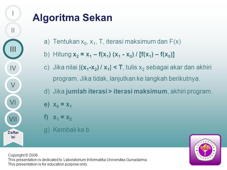 a)Tentukan x 0, x 1, T, iterasi maksimum dan F(x) b)Hitung x 2 = x 1 – f(x 1 ) (x 1 - x 0 ) / [f(x 1 ) – f(x 0 )] c)Jika nilai |(x 1 -x 2 ) / x 1 | < T, tulis x 2 sebagai akar dan akhiri program.