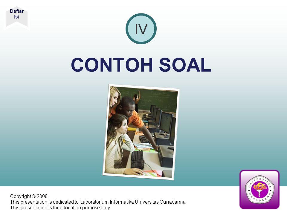 CONTOH SOAL IV Daftar Isi Copyright © 2008. This presentation is dedicated to Laboratorium Informatika Universitas Gunadarma. This presentation is for