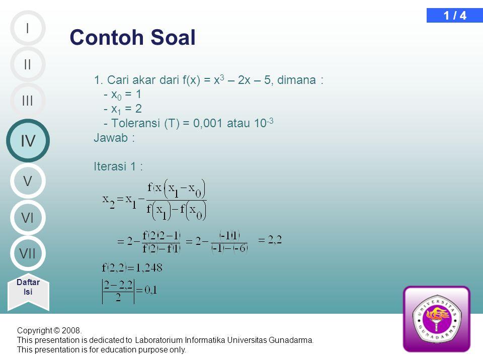 1. Cari akar dari f(x) = x 3 – 2x – 5, dimana : - x 0 = 1 - x 1 = 2 - Toleransi (T) = 0,001 atau 10 -3 Jawab : Iterasi 1 : Contoh Soal Daftar Isi 1 /