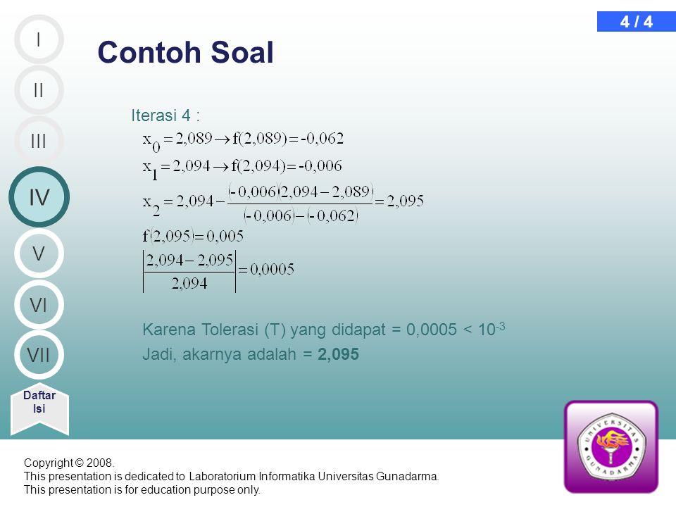 Iterasi 4 : Contoh Soal Daftar Isi 4 / 4 Karena Tolerasi (T) yang didapat = 0,0005 < 10 -3 Jadi, akarnya adalah = 2,095 II IV III I V VI VII Copyright