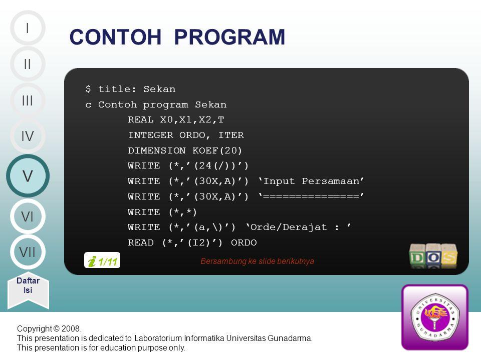 $ title: Sekan c Contoh program Sekan REAL X0,X1,X2,T INTEGER ORDO, ITER DIMENSION KOEF(20) WRITE (*,'(24(/))') WRITE (*,'(30X,A)') 'Input Persamaan' WRITE (*,'(30X,A)') '===============' WRITE (*,*) WRITE (*,'(a,\)') 'Orde/Derajat : ' READ (*,'(I2)') ORDO CONTOH PROGRAM II V Daftar Isi III IV I VI VII 1/11 Bersambung ke slide berikutnya Copyright © 2008.