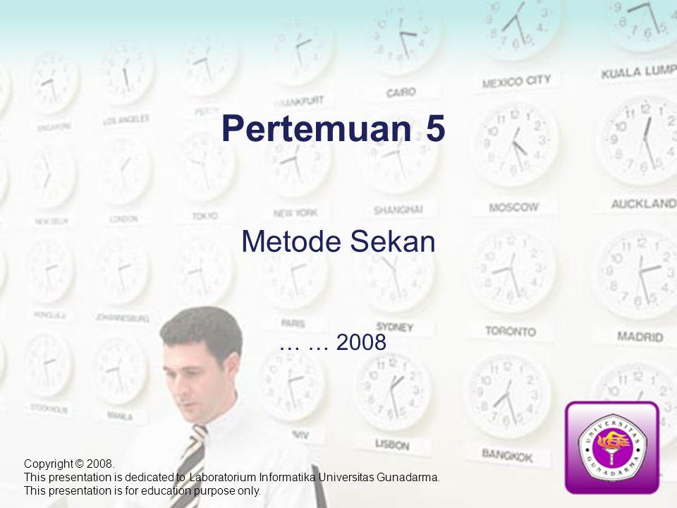 Pertemuan 5 … … 2008 Metode Sekan Copyright © 2008. This presentation is dedicated to Laboratorium Informatika Universitas Gunadarma. This presentatio