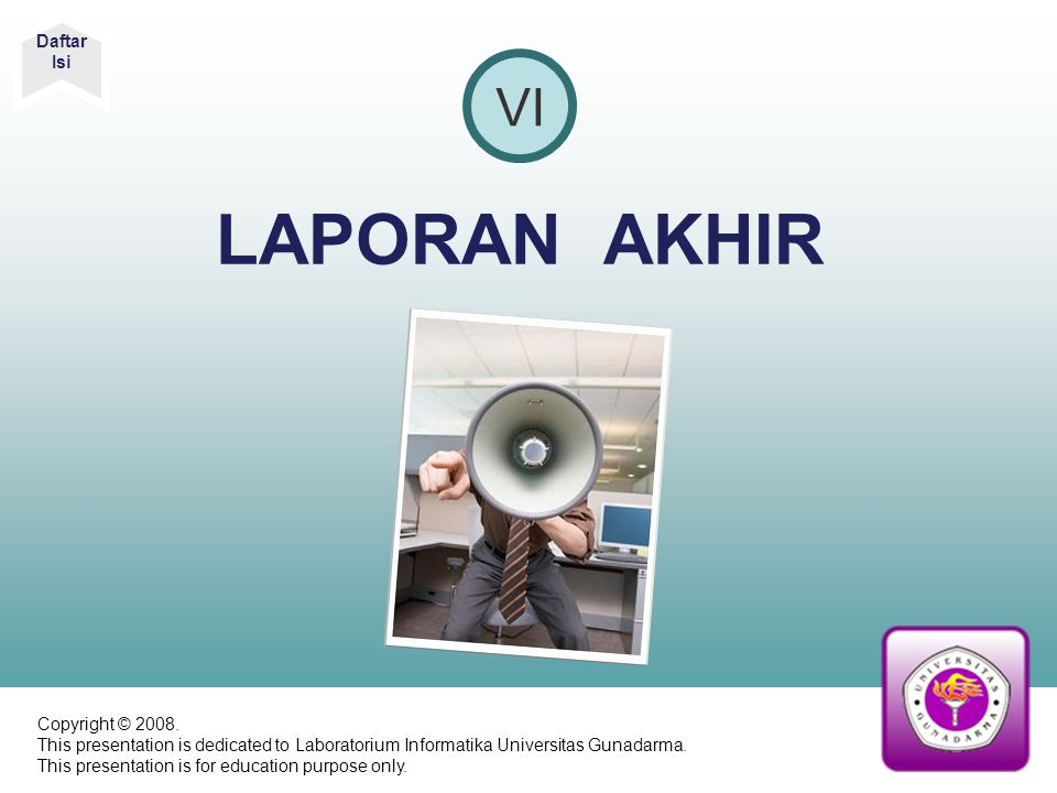 LAPORAN AKHIR VI Daftar Isi Copyright © 2008. This presentation is dedicated to Laboratorium Informatika Universitas Gunadarma. This presentation is f