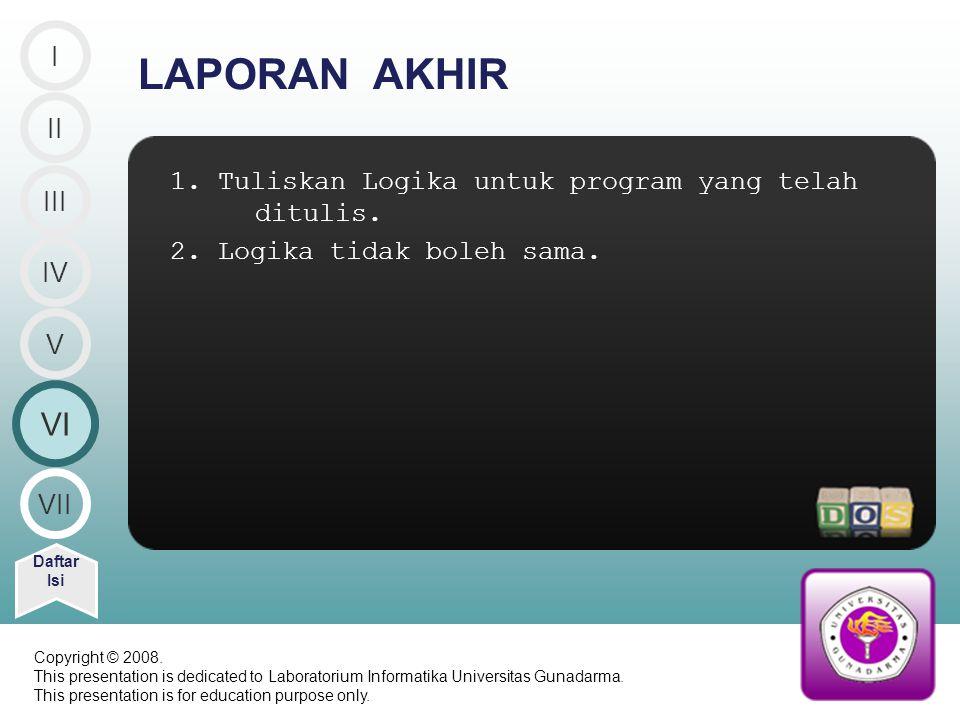 1. Tuliskan Logika untuk program yang telah ditulis. 2. Logika tidak boleh sama. LAPORAN AKHIR VI Daftar Isi V VII II III IV I Copyright © 2008. This