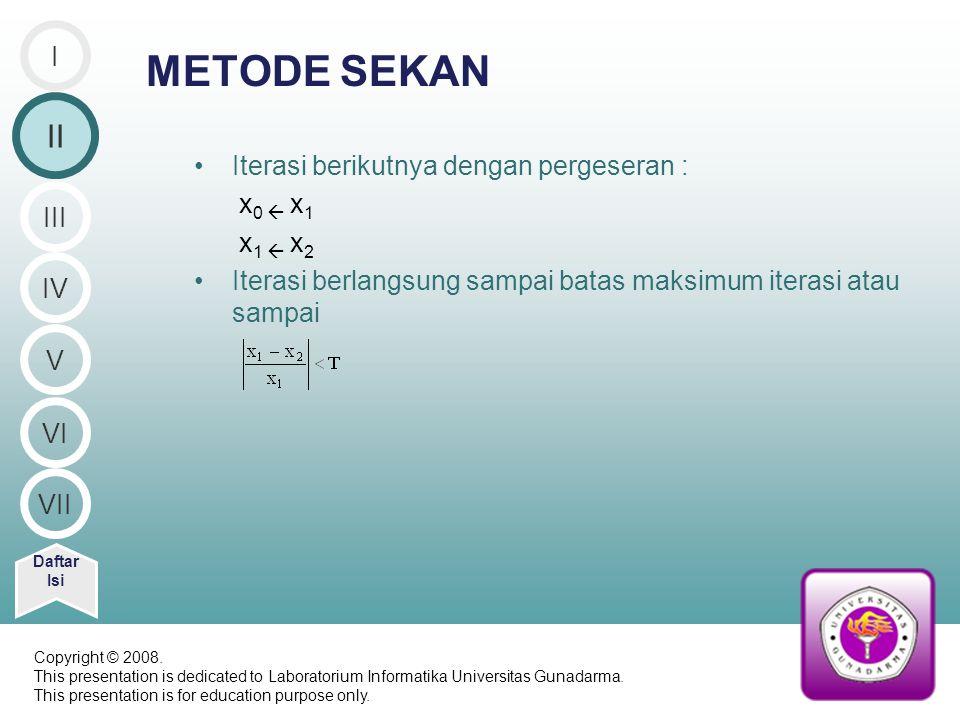 METODE SEKAN Iterasi berikutnya dengan pergeseran : x 0  x 1 x 1  x 2 Iterasi berlangsung sampai batas maksimum iterasi atau sampai Daftar Isi I II