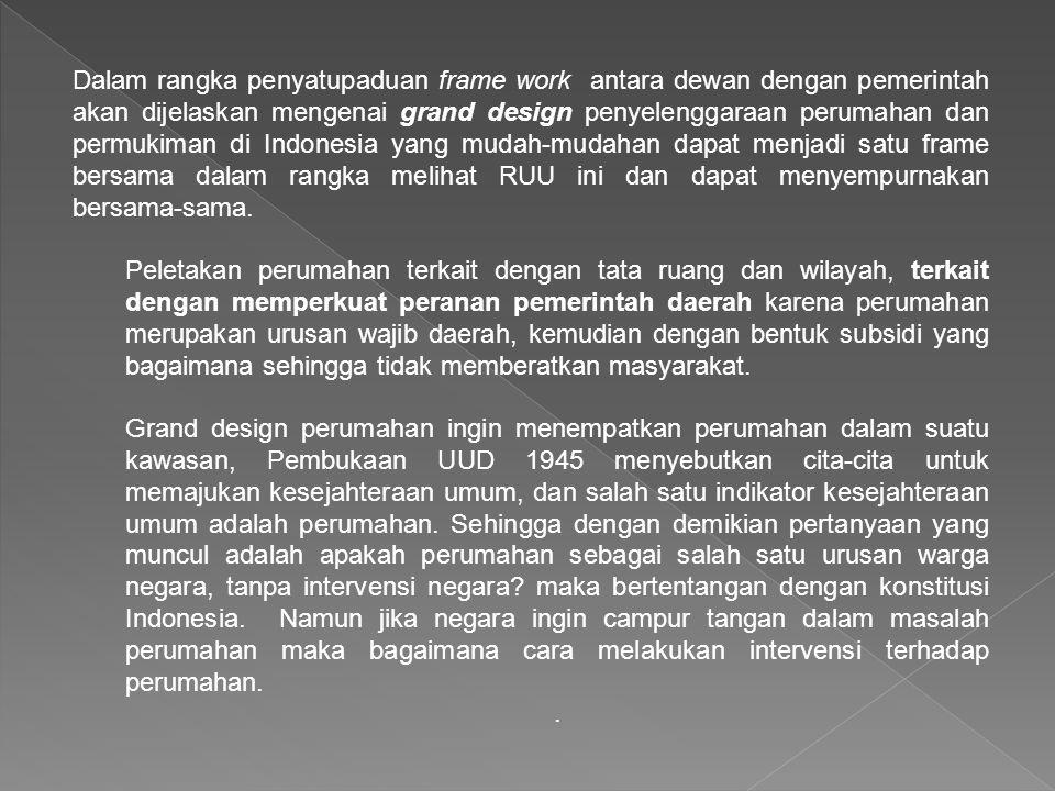 Dalam rangka penyatupaduan frame work antara dewan dengan pemerintah akan dijelaskan mengenai grand design penyelenggaraan perumahan dan permukiman di Indonesia yang mudah-mudahan dapat menjadi satu frame bersama dalam rangka melihat RUU ini dan dapat menyempurnakan bersama-sama.