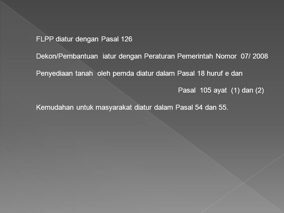 FLPP diatur dengan Pasal 126 Dekon/Pembantuan iatur dengan Peraturan Pemerintah Nomor 07/ 2008 Penyediaan tanah oleh pemda diatur dalam Pasal 18 huruf e dan Pasal 105 ayat (1) dan (2) Kemudahan untuk masyarakat diatur dalam Pasal 54 dan 55.