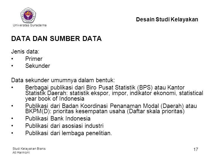 Universitas Gunadarma Studi Kelayakan Bisnis Ati Harmoni 17 DATA DAN SUMBER DATA Jenis data: Primer Sekunder Data sekunder umumnya dalam bentuk: Berba