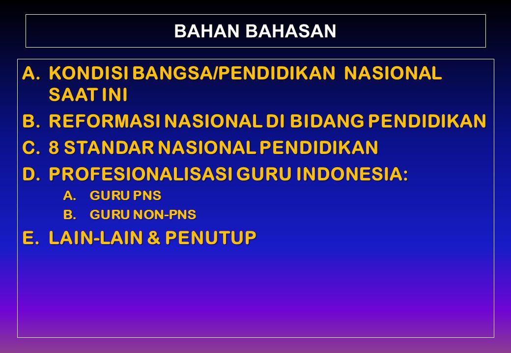 BAHAN BAHASAN A.KONDISI BANGSA/PENDIDIKAN NASIONAL SAAT INI B.REFORMASI NASIONAL DI BIDANG PENDIDIKAN C.8 STANDAR NASIONAL PENDIDIKAN D.PROFESIONALISASI GURU INDONESIA: A.GURU PNS B.GURU NON-PNS E.LAIN-LAIN & PENUTUP