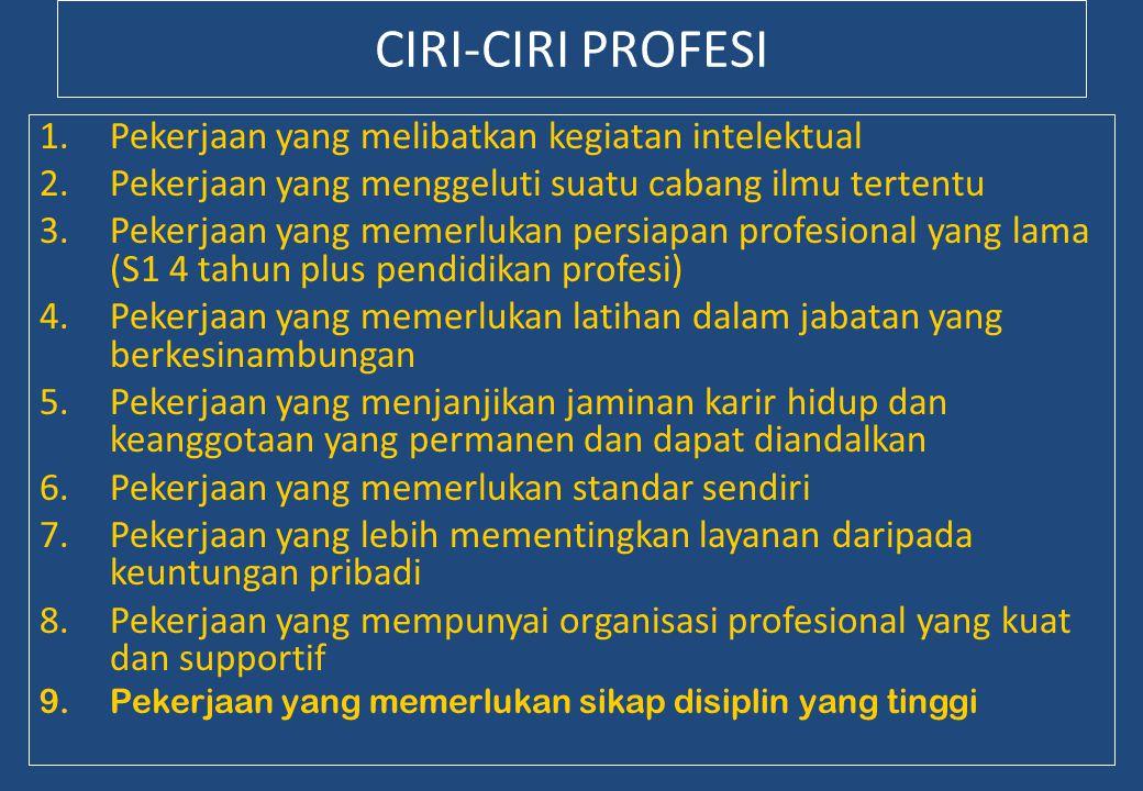 CIRI-CIRI PROFESI 1.Pekerjaan yang melibatkan kegiatan intelektual 2.Pekerjaan yang menggeluti suatu cabang ilmu tertentu 3.Pekerjaan yang memerlukan persiapan profesional yang lama (S1 4 tahun plus pendidikan profesi) 4.Pekerjaan yang memerlukan latihan dalam jabatan yang berkesinambungan 5.Pekerjaan yang menjanjikan jaminan karir hidup dan keanggotaan yang permanen dan dapat diandalkan 6.Pekerjaan yang memerlukan standar sendiri 7.Pekerjaan yang lebih mementingkan layanan daripada keuntungan pribadi 8.Pekerjaan yang mempunyai organisasi profesional yang kuat dan supportif 9.Pekerjaan yang memerlukan sikap disiplin yang tinggi