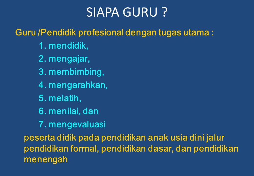 SIAPA GURU . Guru /Pendidik profesional dengan tugas utama : 1.