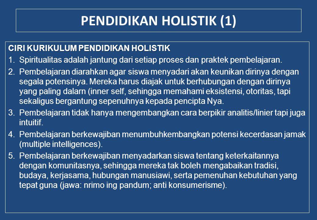 PENDIDIKAN HOLISTIK (1) CIRI KURIKULUM PENDIDIKAN HOLISTIK 1.Spiritualitas adalah jantung dari setiap proses dan praktek pembelajaran. 2.Pembelajaran