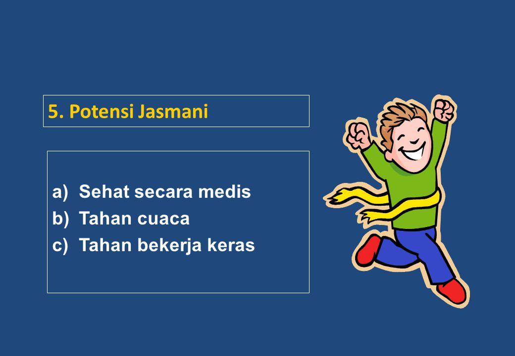 5. Potensi Jasmani a)Sehat secara medis b)Tahan cuaca c)Tahan bekerja keras