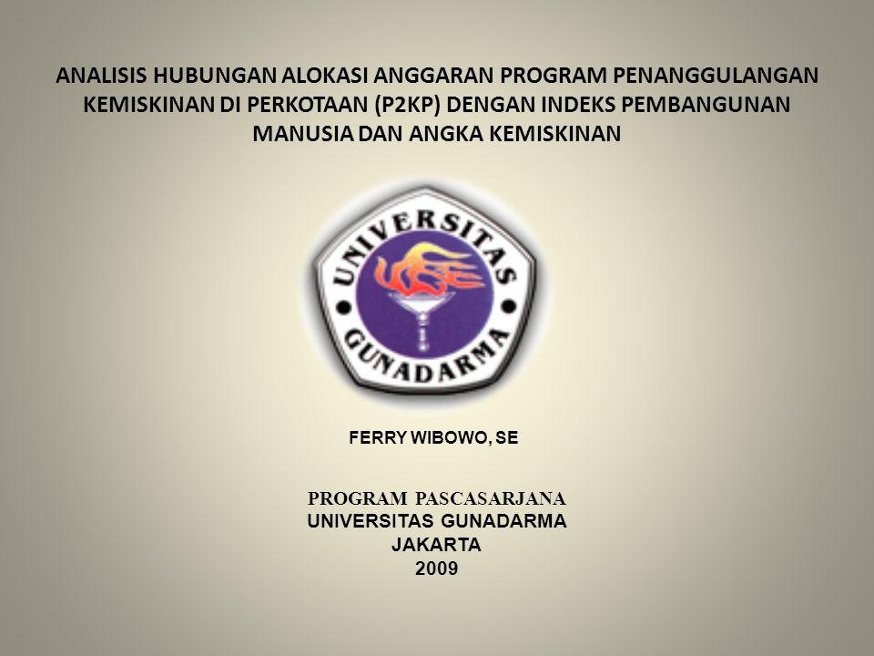 ANALISIS HUBUNGAN ALOKASI ANGGARAN PROGRAM PENANGGULANGAN KEMISKINAN DI PERKOTAAN (P2KP) DENGAN INDEKS PEMBANGUNAN MANUSIA DAN ANGKA KEMISKINAN FERRY WIBOWO, SE PROGRAM PASCASARJANA UNIVERSITAS GUNADARMA JAKARTA 2009