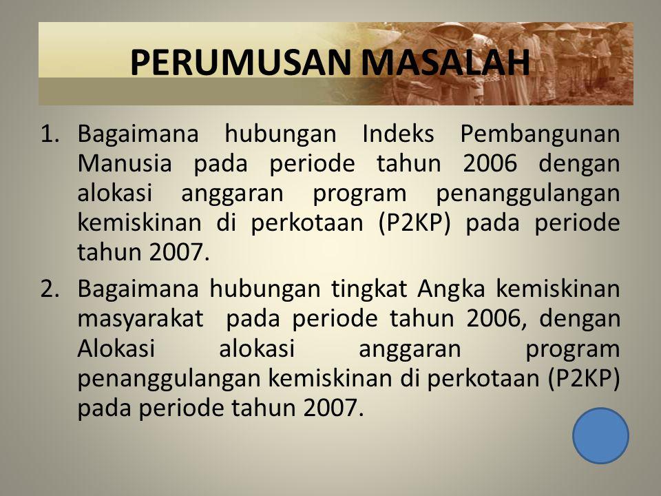 PERUMUSAN MASALAH 1.Bagaimana hubungan Indeks Pembangunan Manusia pada periode tahun 2006 dengan alokasi anggaran program penanggulangan kemiskinan di perkotaan (P2KP) pada periode tahun 2007.