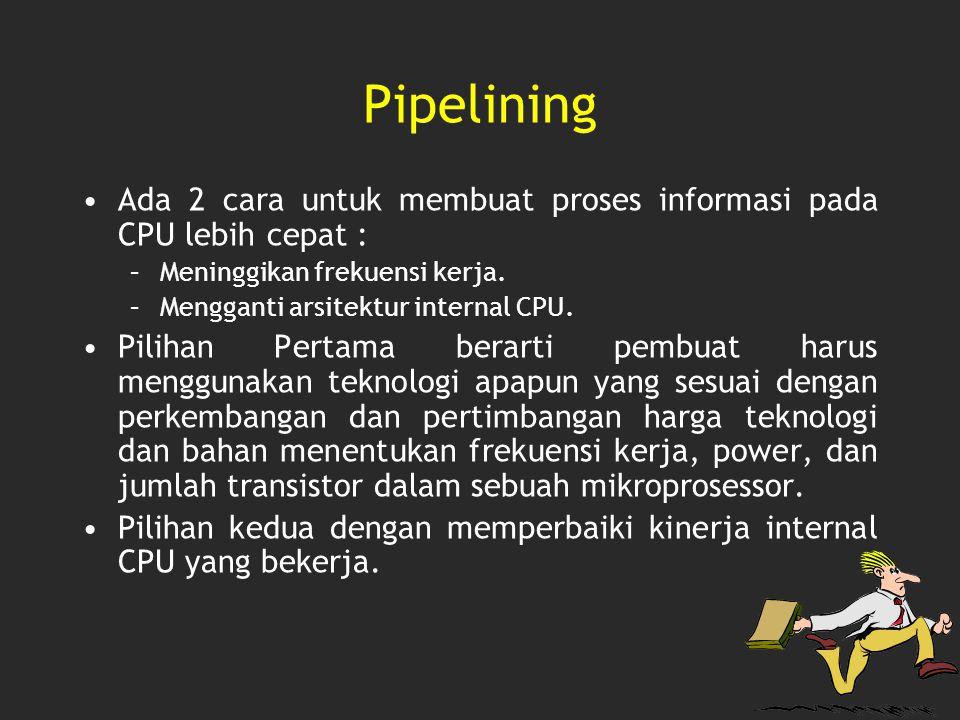 Pipelining Ada 2 cara untuk membuat proses informasi pada CPU lebih cepat : –Meninggikan frekuensi kerja. –Mengganti arsitektur internal CPU. Pilihan