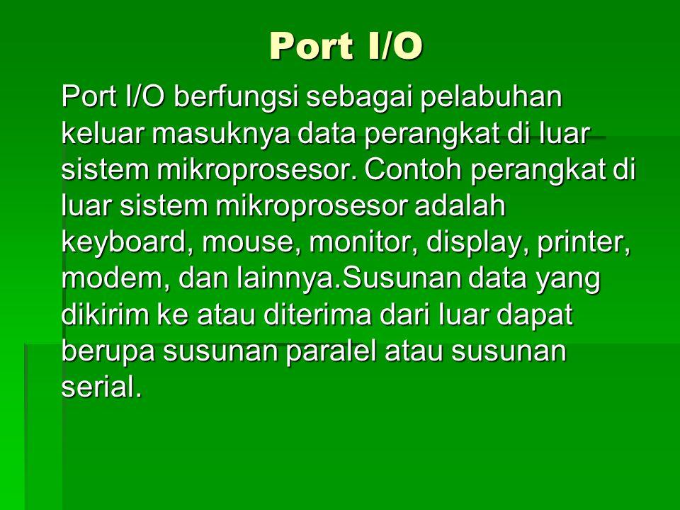 Port I/O Port I/O berfungsi sebagai pelabuhan keluar masuknya data perangkat di luar sistem mikroprosesor. Contoh perangkat di luar sistem mikroproses