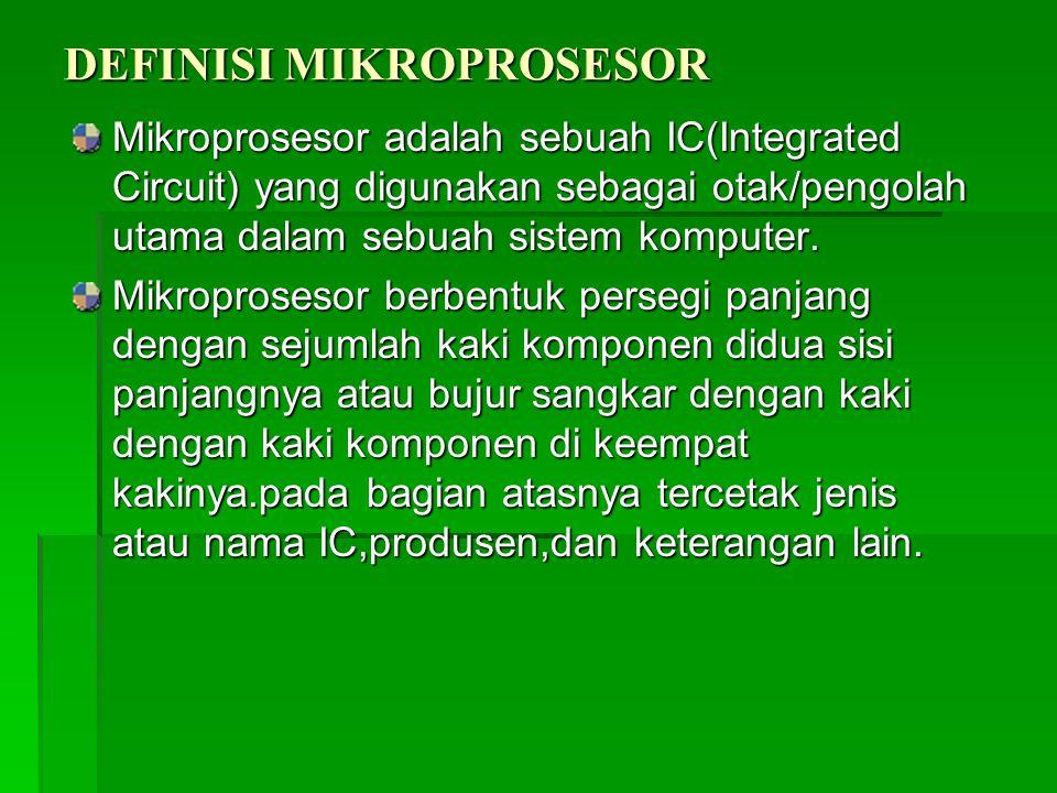 DEFINISI MIKROPROSESOR Mikroprosesor adalah sebuah IC(Integrated Circuit) yang digunakan sebagai otak/pengolah utama dalam sebuah sistem komputer. Mik