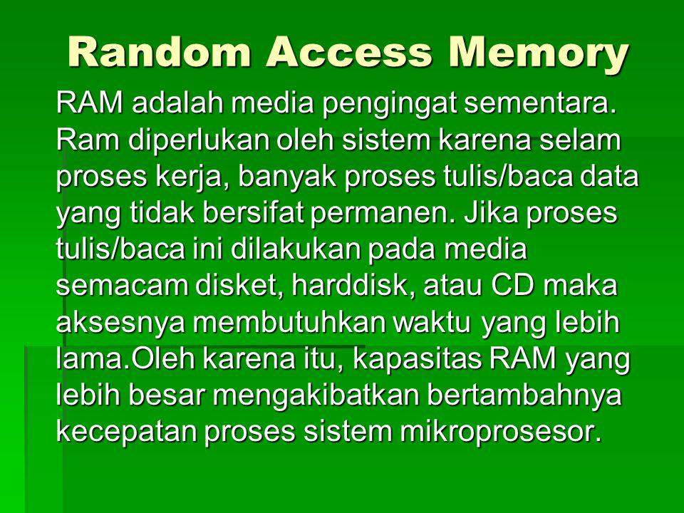 Random Access Memory RAM adalah media pengingat sementara. Ram diperlukan oleh sistem karena selam proses kerja, banyak proses tulis/baca data yang ti