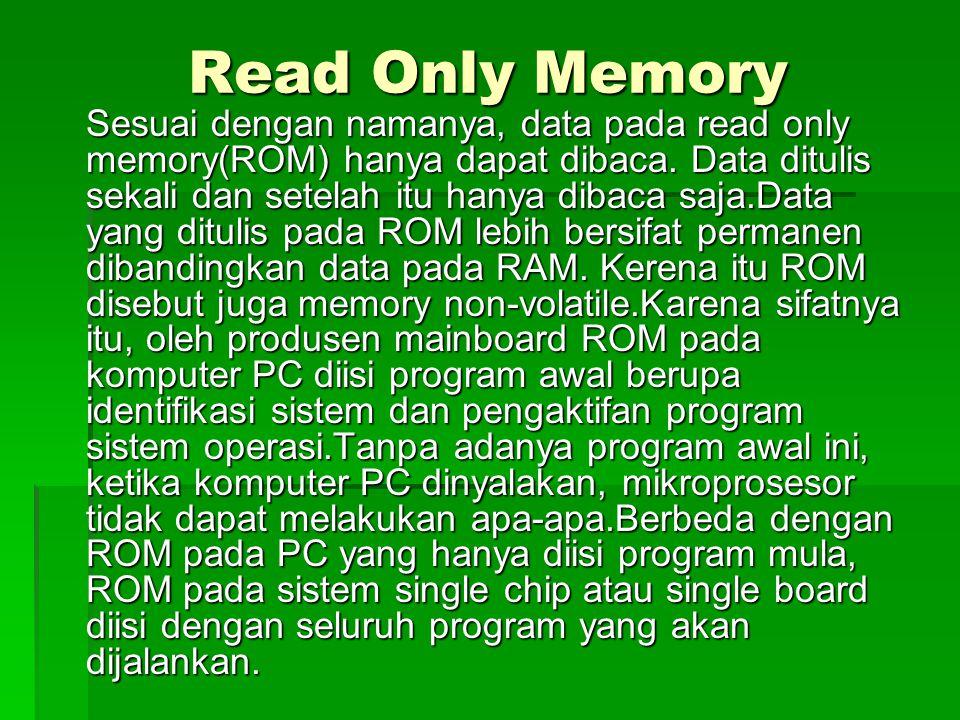 Read Only Memory Sesuai dengan namanya, data pada read only memory(ROM) hanya dapat dibaca. Data ditulis sekali dan setelah itu hanya dibaca saja.Data