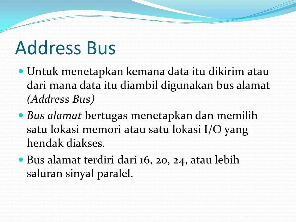 Address Bus Untuk menetapkan kemana data itu dikirim atau dari mana data itu diambil digunakan bus alamat (Address Bus) Bus alamat bertugas menetapkan dan memilih satu lokasi memori atau satu lokasi I/O yang hendak diakses.
