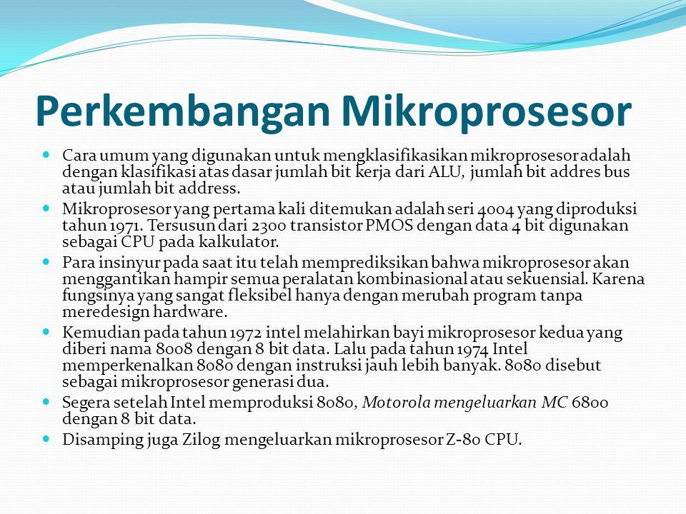Perkembangan Mikroprosesor Cara umum yang digunakan untuk mengklasifikasikan mikroprosesor adalah dengan klasifikasi atas dasar jumlah bit kerja dari ALU, jumlah bit addres bus atau jumlah bit address.