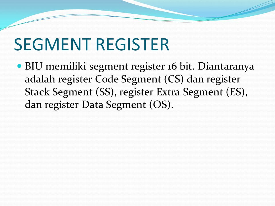 SEGMENT REGISTER BIU memiliki segment register 16 bit. Diantaranya adalah register Code Segment (CS) dan register Stack Segment (SS), register Extra S