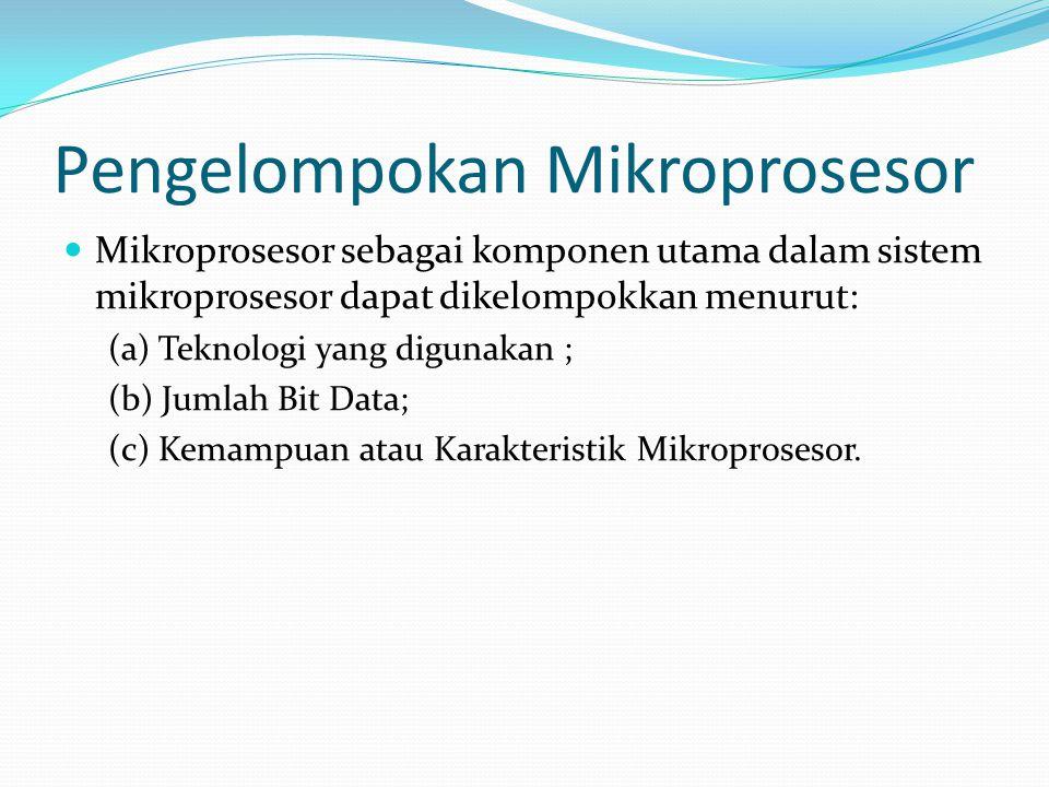 Pengelompokan Mikroprosesor Mikroprosesor sebagai komponen utama dalam sistem mikroprosesor dapat dikelompokkan menurut: (a) Teknologi yang digunakan ; (b) Jumlah Bit Data; (c) Kemampuan atau Karakteristik Mikroprosesor.