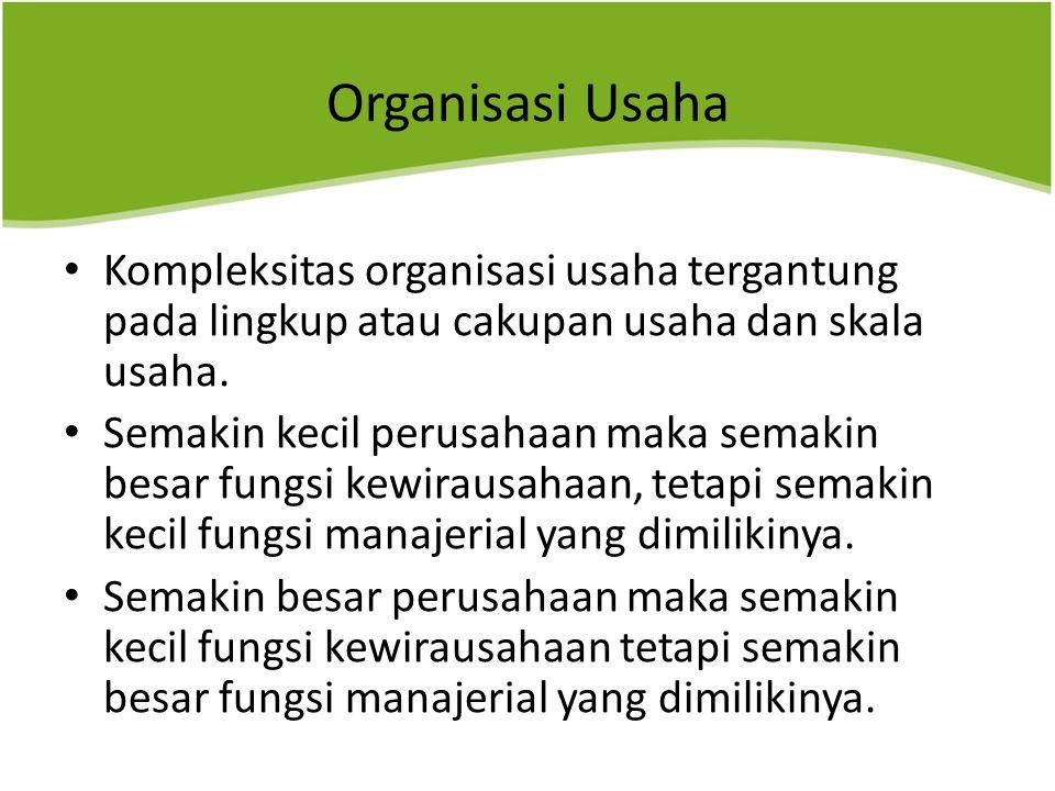 Organisasi Usaha Kompleksitas organisasi usaha tergantung pada lingkup atau cakupan usaha dan skala usaha. Semakin kecil perusahaan maka semakin besar