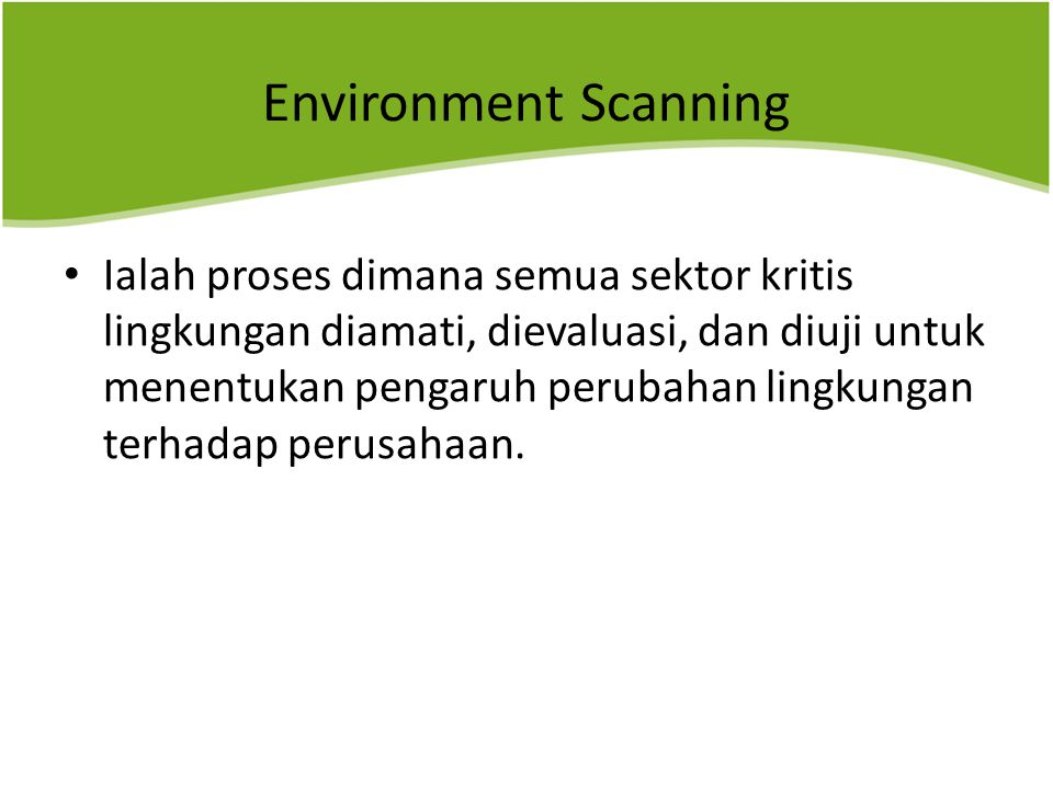 Environment Scanning Ialah proses dimana semua sektor kritis lingkungan diamati, dievaluasi, dan diuji untuk menentukan pengaruh perubahan lingkungan terhadap perusahaan.