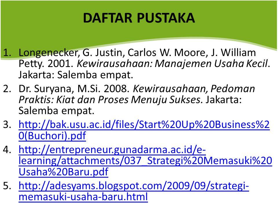 DAFTAR PUSTAKA 1.Longenecker, G. Justin, Carlos W. Moore, J. William Petty. 2001. Kewirausahaan: Manajemen Usaha Kecil. Jakarta: Salemba empat. 2.Dr.