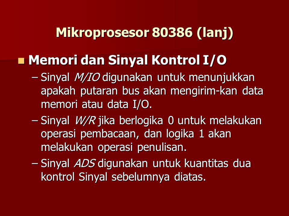 Mikroprosesor 80386 (lanj) Memori dan Sinyal Kontrol I/O Memori dan Sinyal Kontrol I/O –Sinyal M/IO digunakan untuk menunjukkan apakah putaran bus akan mengirim-kan data memori atau data I/O.