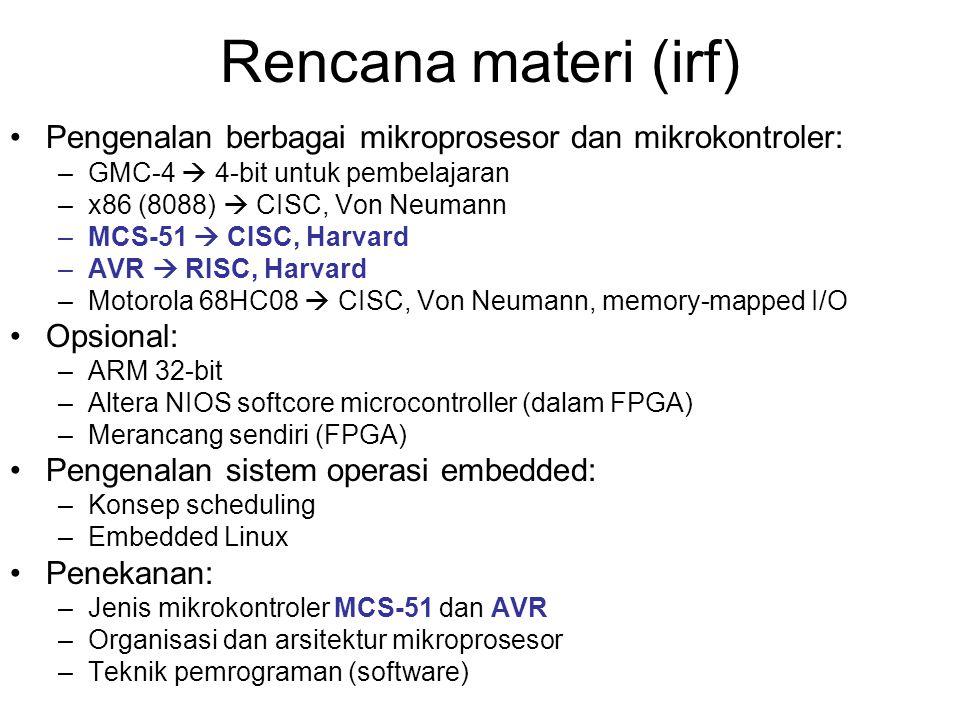 Rencana materi (irf) Pengenalan berbagai mikroprosesor dan mikrokontroler: –GMC-4  4-bit untuk pembelajaran –x86 (8088)  CISC, Von Neumann –MCS-51  CISC, Harvard –AVR  RISC, Harvard –Motorola 68HC08  CISC, Von Neumann, memory-mapped I/O Opsional: –ARM 32-bit –Altera NIOS softcore microcontroller (dalam FPGA) –Merancang sendiri (FPGA) Pengenalan sistem operasi embedded: –Konsep scheduling –Embedded Linux Penekanan: –Jenis mikrokontroler MCS-51 dan AVR –Organisasi dan arsitektur mikroprosesor –Teknik pemrograman (software)