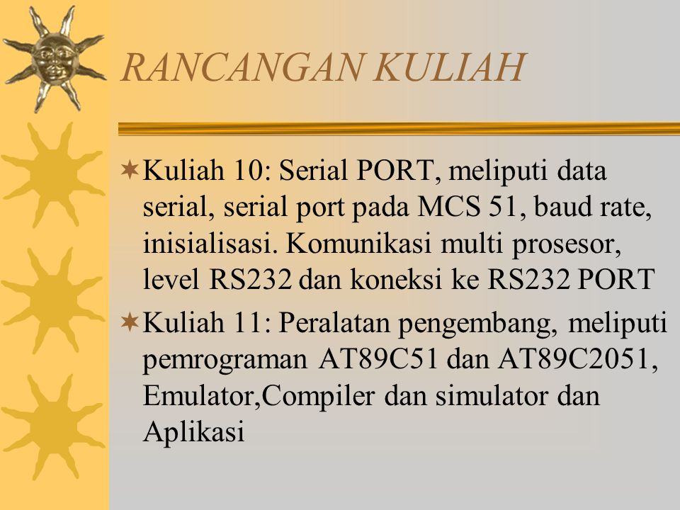 RANCANGAN KULIAH  Kuliah 10: Serial PORT, meliputi data serial, serial port pada MCS 51, baud rate, inisialisasi.