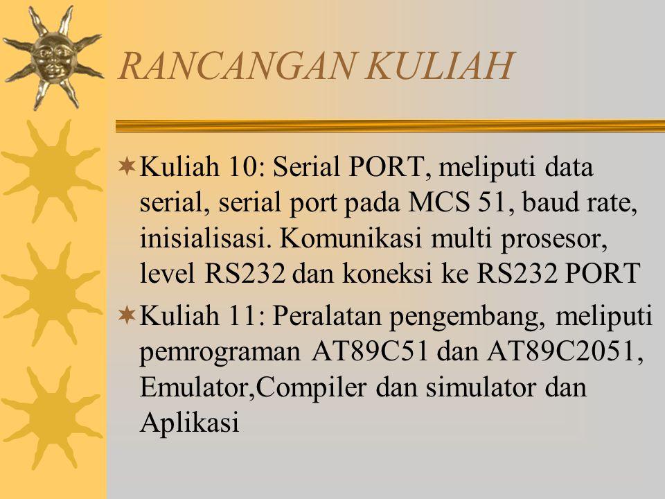 RANCANGAN KULIAH  Kuliah 10: Serial PORT, meliputi data serial, serial port pada MCS 51, baud rate, inisialisasi. Komunikasi multi prosesor, level RS