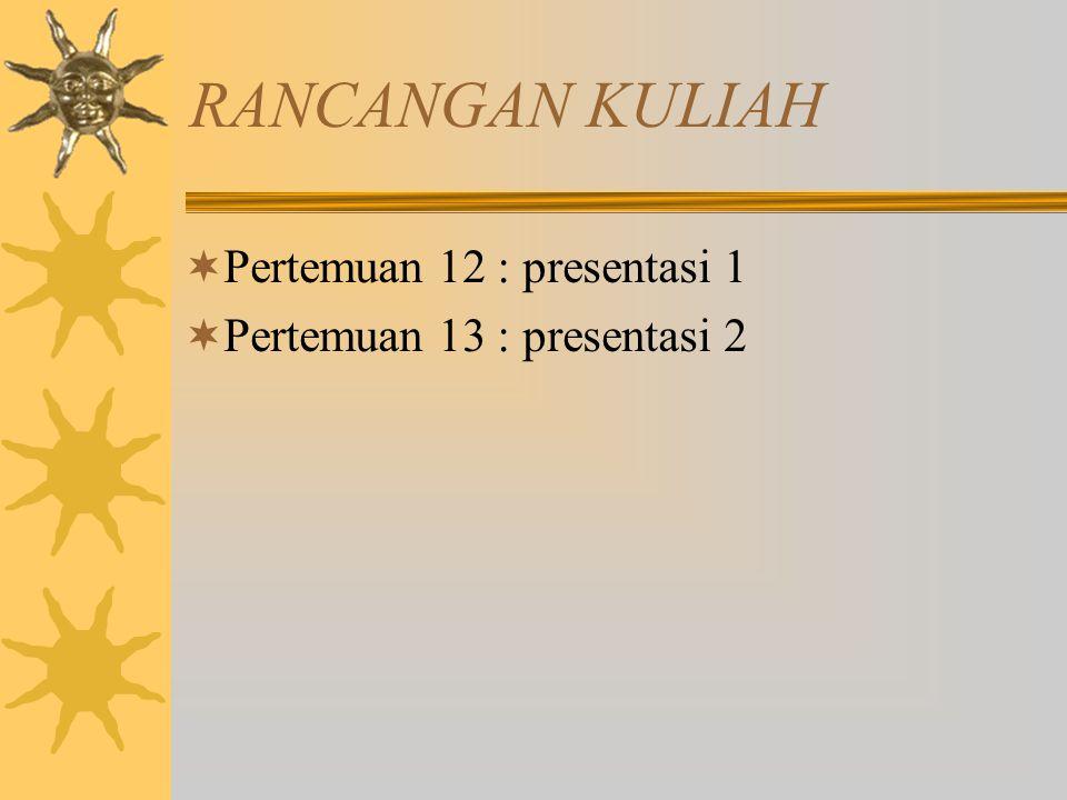 RANCANGAN KULIAH  Pertemuan 12 : presentasi 1  Pertemuan 13 : presentasi 2
