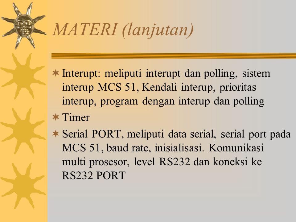 MATERI (lanjutan)  Interupt: meliputi interupt dan polling, sistem interup MCS 51, Kendali interup, prioritas interup, program dengan interup dan pol