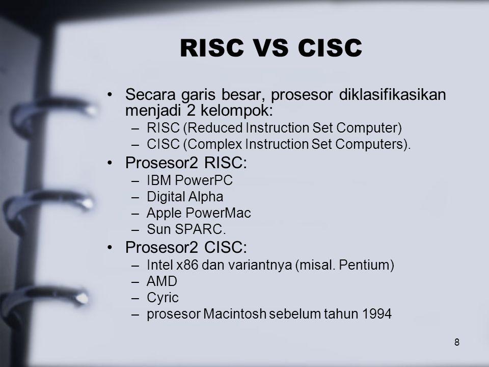 8 RISC VS CISC Secara garis besar, prosesor diklasifikasikan menjadi 2 kelompok: –RISC (Reduced Instruction Set Computer) –CISC (Complex Instruction Set Computers).