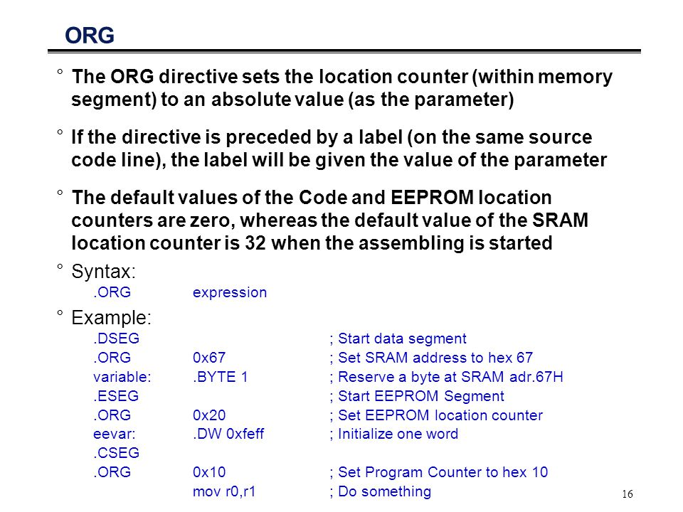16 ORG °The ORG directive sets the location counter (within memory segment) to an absolute value (as the parameter) °If the directive is preceded by a