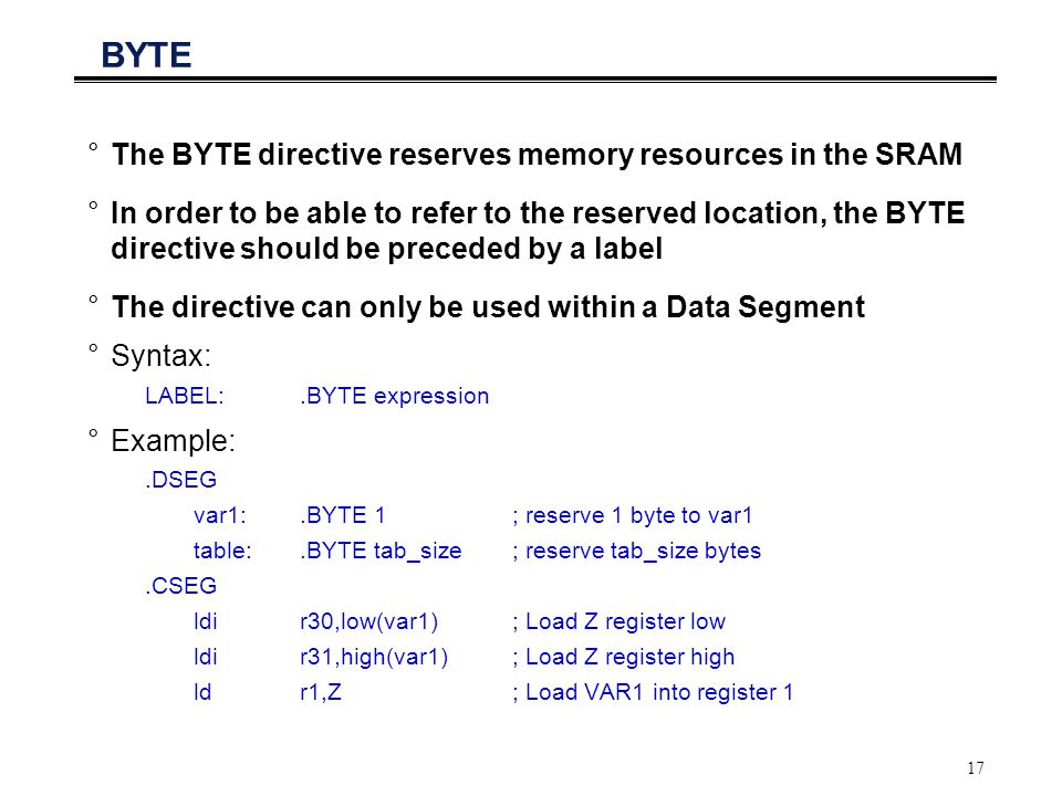 17 BYTE °The BYTE directive reserves memory resources in the SRAM °In order to be able to refer to the reserved location, the BYTE directive should be