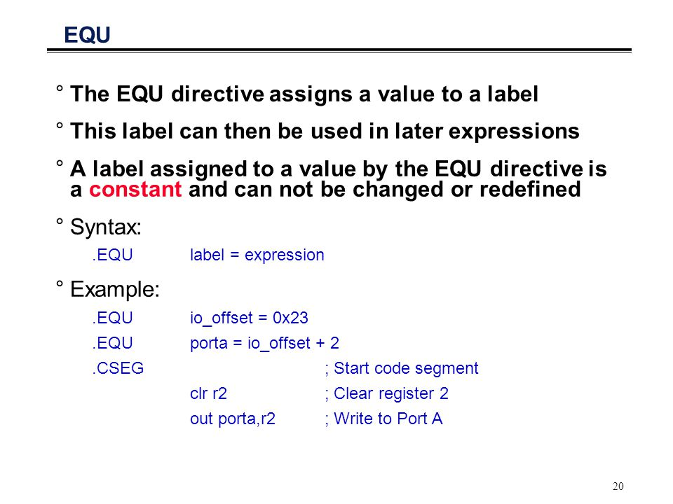 20 EQU °The EQU directive assigns a value to a label °This label can then be used in later expressions °A label assigned to a value by the EQU directi