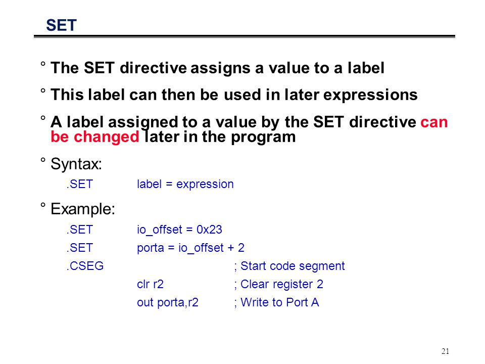 21 SET °The SET directive assigns a value to a label °This label can then be used in later expressions °A label assigned to a value by the SET directi