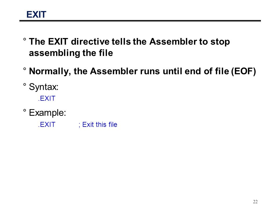 22 EXIT °The EXIT directive tells the Assembler to stop assembling the file °Normally, the Assembler runs until end of file (EOF) °Syntax:.EXIT °Examp